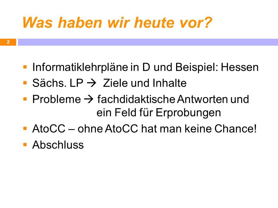 Was haben wir heute vor? Informatiklehrpläne in D und Beispiel: Hessen Sächs. LP Ziele und Inhalte Probleme fachdidaktische Antworten und ein Feld für