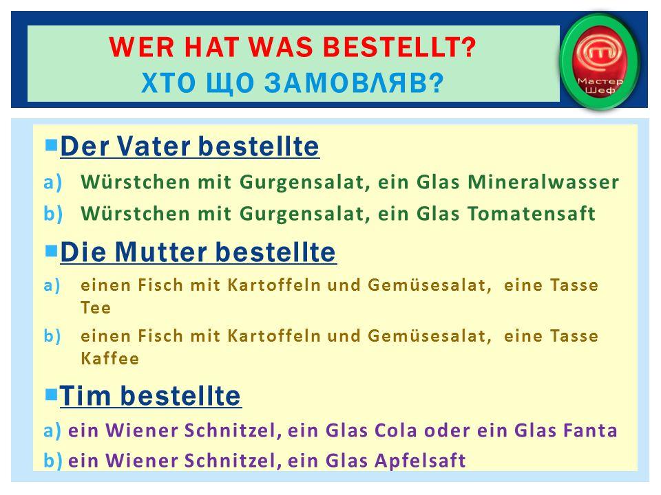 Der Vater bestellte a)Würstchen mit Gurgensalat, ein Glas Mineralwasser b)Würstchen mit Gurgensalat, ein Glas Tomatensaft Die Mutter bestellte a)einen