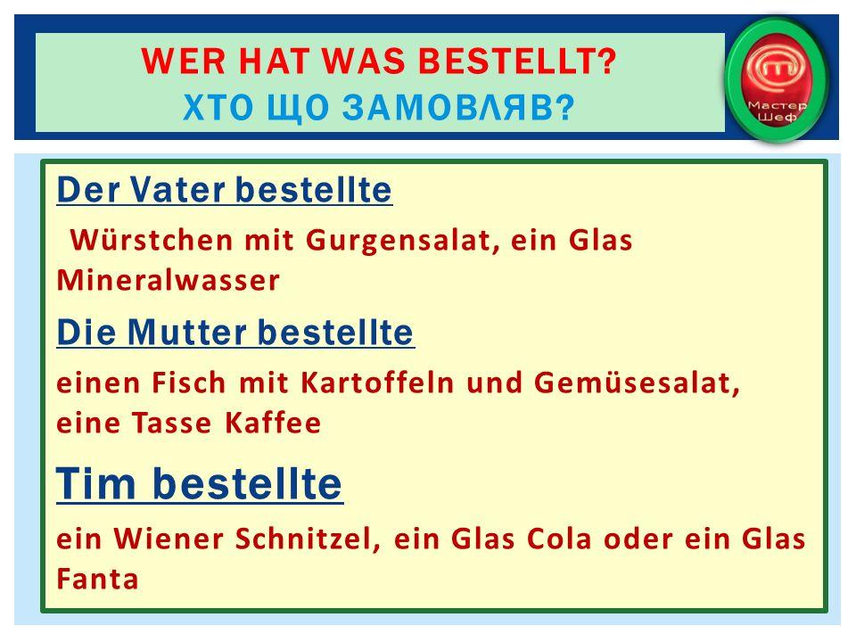 Der Vater bestellte Würstchen mit Gurgensalat, ein Glas Mineralwasser Die Mutter bestellte einen Fisch mit Kartoffeln und Gemüsesalat, eine Tasse Kaff