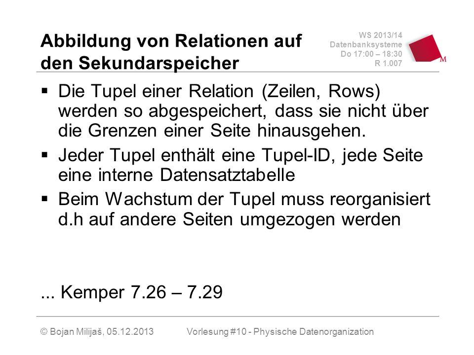 WS 2013/14 Datenbanksysteme Do 17:00 – 18:30 R 1.007 Abbildung von Relationen auf den Sekundarspeicher Die Tupel einer Relation (Zeilen, Rows) werden so abgespeichert, dass sie nicht über die Grenzen einer Seite hinausgehen.