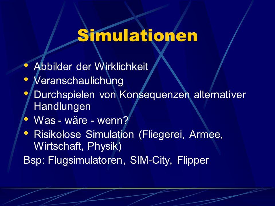 Simulationen Abbilder der Wirklichkeit Veranschaulichung Durchspielen von Konsequenzen alternativer Handlungen Was - wäre - wenn? Risikolose Simulatio