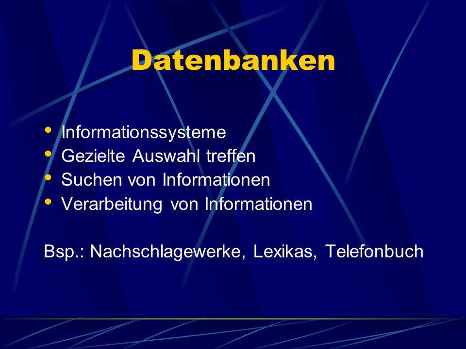 Datenbanken Informationssysteme Gezielte Auswahl treffen Suchen von Informationen Verarbeitung von Informationen Bsp.: Nachschlagewerke, Lexikas, Tele