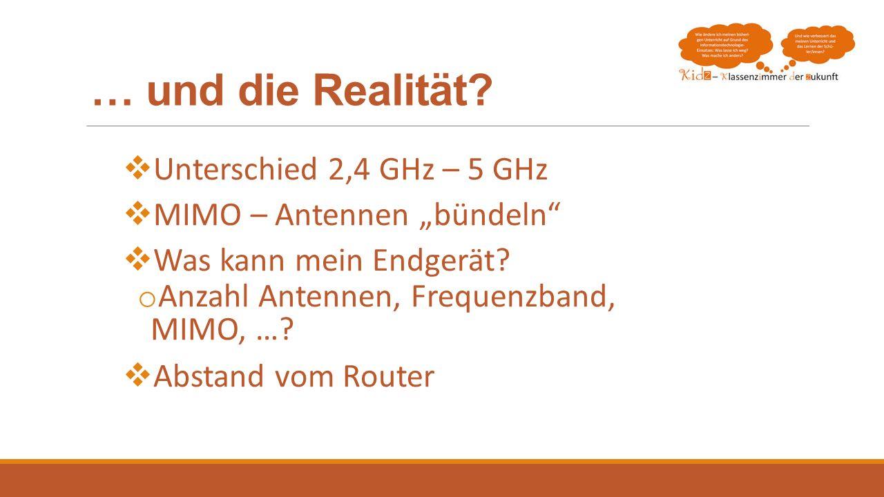 … und die Realität? Unterschied 2,4 GHz – 5 GHz MIMO – Antennen bündeln Was kann mein Endgerät? o Anzahl Antennen, Frequenzband, MIMO, …? Abstand vom