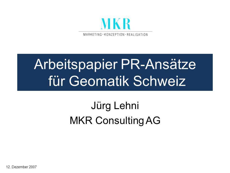 Arbeitspapier PR-Ansätze für Geomatik Schweiz Jürg Lehni MKR Consulting AG 12. Dezember 2007