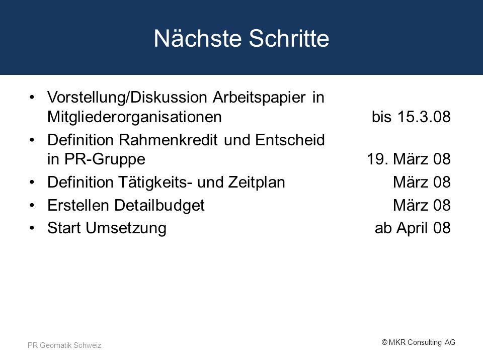 © MKR Consulting AG Nächste Schritte Vorstellung/Diskussion Arbeitspapier in Mitgliederorganisationenbis 15.3.08 Definition Rahmenkredit und Entscheid in PR-Gruppe19.
