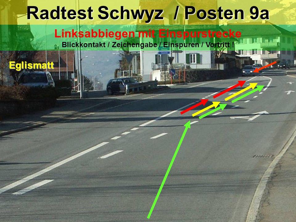 Radtest Schwyz / Posten 9 Linksabbiegen mit Einspurstrecke Blickkontakt / Zeichengabe / Einspuren / Vortritt ! Eglismatt Achtung!! - nicht zu früh Ein