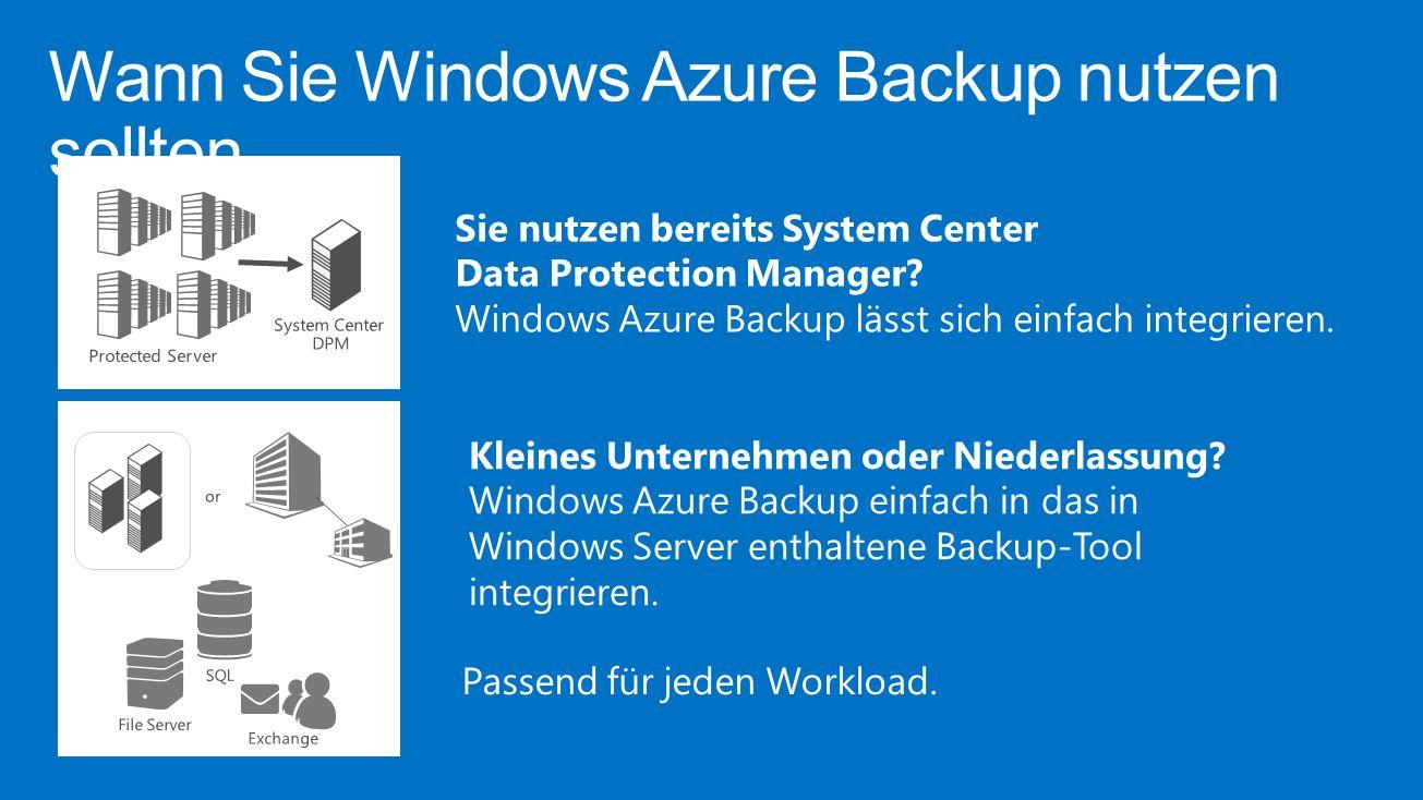 Wann Sie Windows Azure Backup nutzen sollten Passend für jeden Workload. Sie nutzen bereits System Center Data Protection Manager? Windows Azure Backu