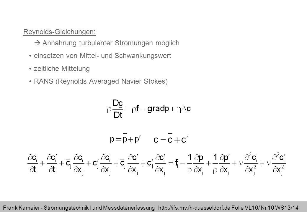 Frank Kameier - Strömungstechnik I und Messdatenerfassung http://ifs.mv.fh-duesseldorf.de Folie VL10/ Nr.10 WS13/14 Reynolds-Gleichungen: Annährung turbulenter Strömungen möglich einsetzen von Mittel- und Schwankungswert zeitliche Mittelung RANS (Reynolds Averaged Navier Stokes)