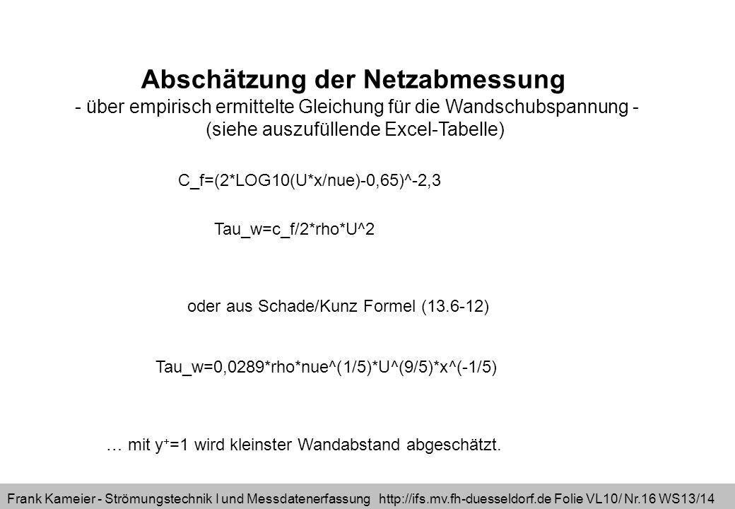 Frank Kameier - Strömungstechnik I und Messdatenerfassung http://ifs.mv.fh-duesseldorf.de Folie VL10/ Nr.16 WS13/14 Abschätzung der Netzabmessung - über empirisch ermittelte Gleichung für die Wandschubspannung - (siehe auszufüllende Excel-Tabelle) C_f=(2*LOG10(U*x/nue)-0,65)^-2,3 Tau_w=c_f/2*rho*U^2 oder aus Schade/Kunz Formel (13.6-12) Tau_w=0,0289*rho*nue^(1/5)*U^(9/5)*x^(-1/5) … mit y + =1 wird kleinster Wandabstand abgeschätzt.