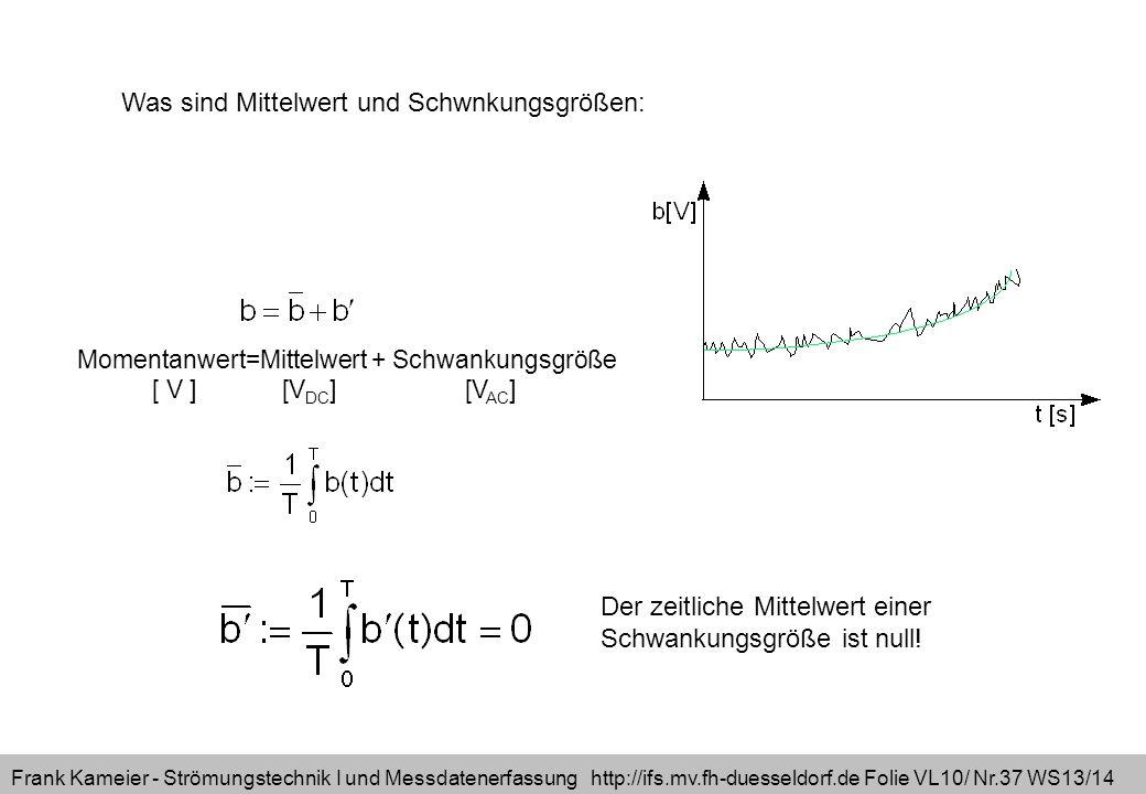 Frank Kameier - Strömungstechnik I und Messdatenerfassung http://ifs.mv.fh-duesseldorf.de Folie VL10/ Nr.37 WS13/14 Momentanwert=Mittelwert + Schwankungsgröße [ V ] [V DC ] [V AC ] Was sind Mittelwert und Schwnkungsgrößen: Der zeitliche Mittelwert einer Schwankungsgröße ist null!