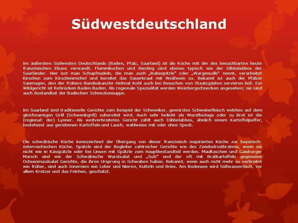 Südwestdeutschland Im äußersten Südwesten Deutschlands (Baden, Pfalz, Saarland) ist die Küche mit der des benachbarten heute französischen Elsass verwandt.