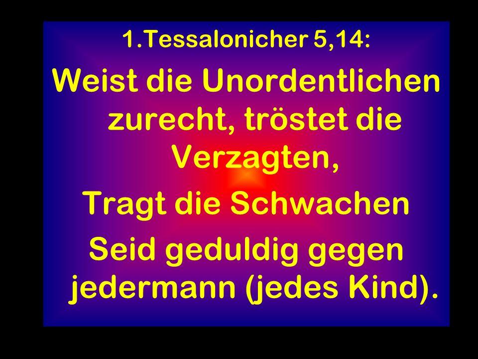 1.Tessalonicher 5,14: Weist die Unordentlichen zurecht, tröstet die Verzagten, Tragt die Schwachen Seid geduldig gegen jedermann (jedes Kind).