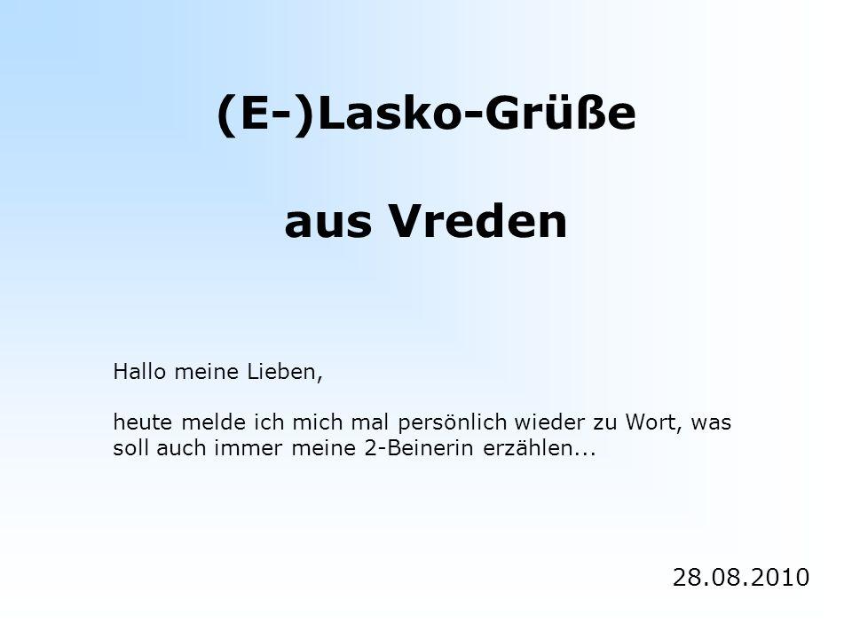 (E-)Lasko-Grüße aus Vreden 28.08.2010 Hallo meine Lieben, heute melde ich mich mal persönlich wieder zu Wort, was soll auch immer meine 2-Beinerin erzählen...