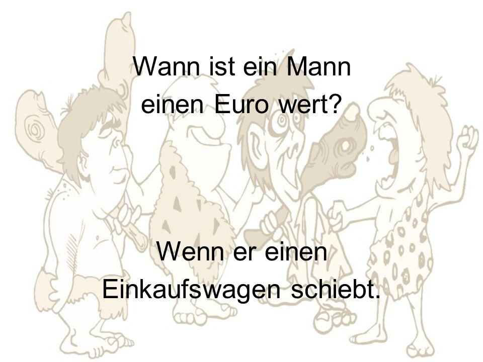 Wann ist ein Mann einen Euro wert Wenn er einen Einkaufswagen schiebt.