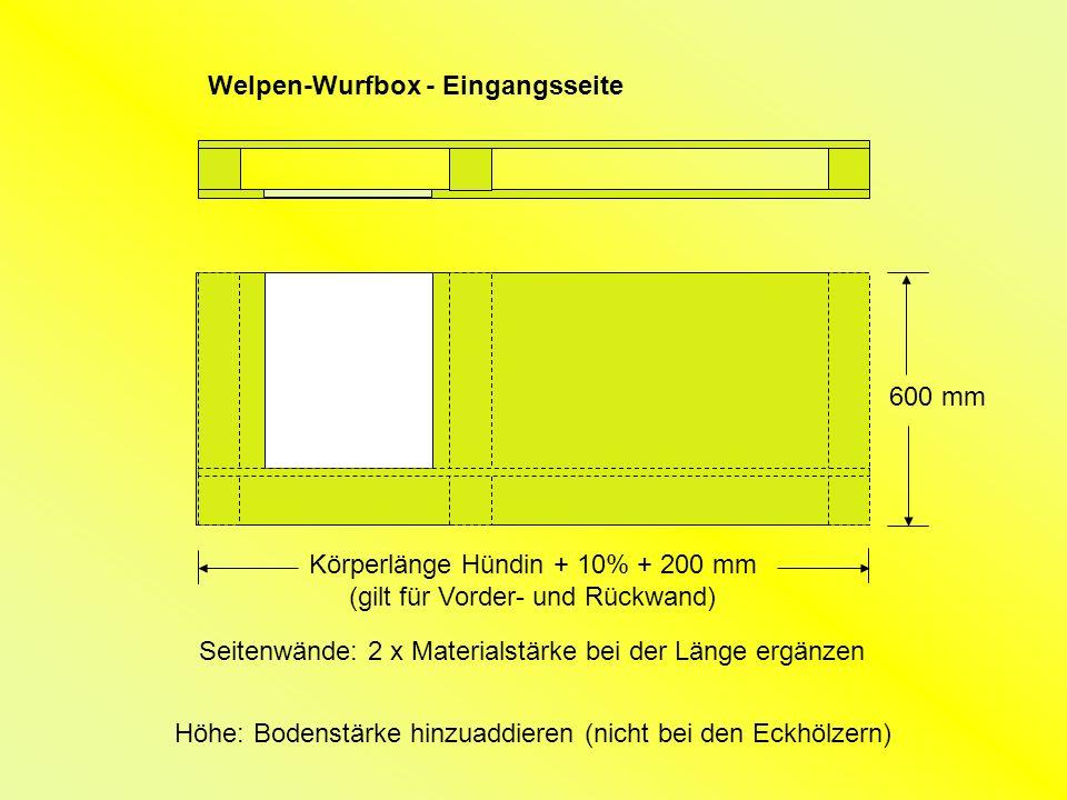 Welpen-Wurfbox - Eingangsseite Körperlänge Hündin + 10% + 200 mm (gilt für Vorder- und Rückwand) 600 mm Seitenwände: 2 x Materialstärke bei der Länge ergänzen Höhe: Bodenstärke hinzuaddieren (nicht bei den Eckhölzern)