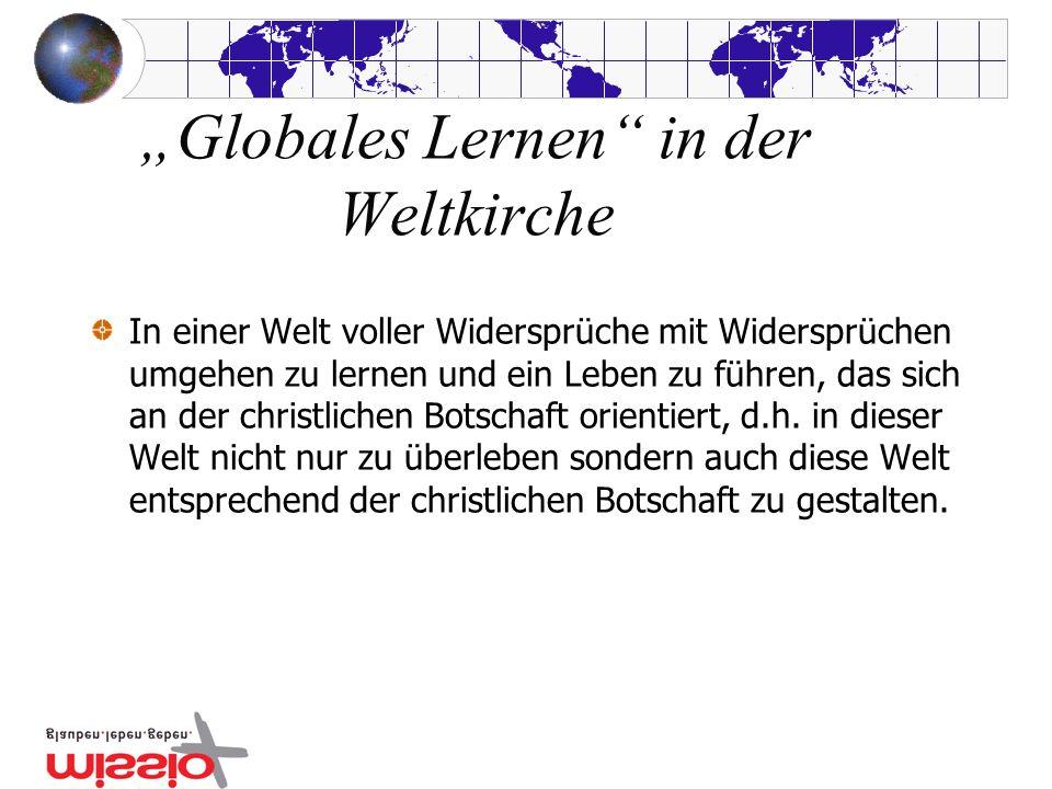 Globales Lernen in der Weltkirche In einer Welt voller Widersprüche mit Widersprüchen umgehen zu lernen und ein Leben zu führen, das sich an der chris
