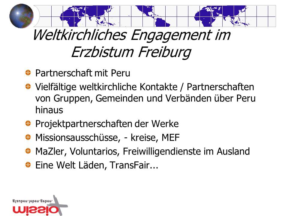 Weltkirchliches Engagement im Erzbistum Freiburg Partnerschaft mit Peru Vielfältige weltkirchliche Kontakte / Partnerschaften von Gruppen, Gemeinden u