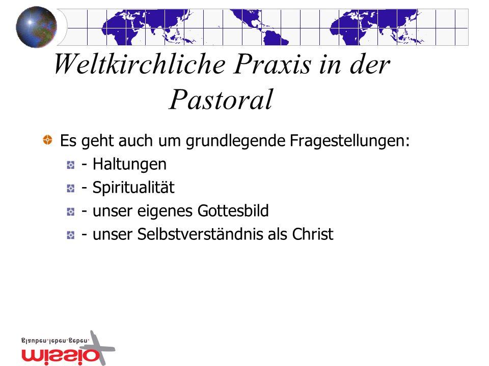 Weltkirchliche Praxis in der Pastoral Es geht auch um grundlegende Fragestellungen: - Haltungen - Spiritualität - unser eigenes Gottesbild - unser Selbstverständnis als Christ