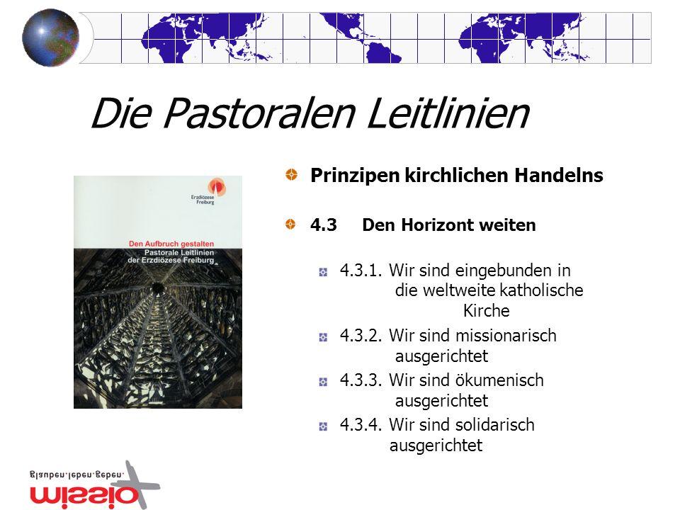 Die Pastoralen Leitlinien Prinzipen kirchlichen Handelns 4.3 Den Horizont weiten 4.3.1. Wir sind eingebunden in die weltweite katholische Kirche 4.3.2