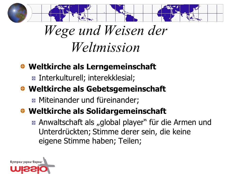 Wege und Weisen der Weltmission Weltkirche als Lerngemeinschaft Interkulturell; interekklesial; Weltkirche als Gebetsgemeinschaft Miteinander und füreinander; Weltkirche als Solidargemeinschaft Anwaltschaft als global player für die Armen und Unterdrückten; Stimme derer sein, die keine eigene Stimme haben; Teilen;