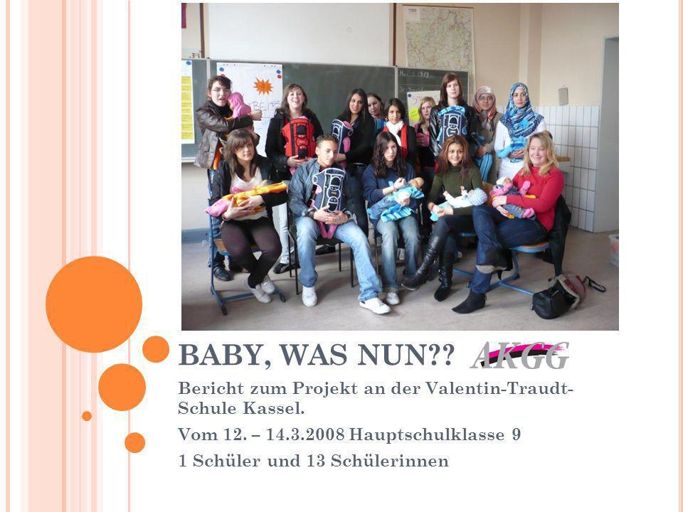 BABY, WAS NUN?? Bericht zum Projekt an der Valentin-Traudt- Schule Kassel. Vom 12. – 14.3.2008 Hauptschulklasse 9 1 Schüler und 13 Schülerinnen