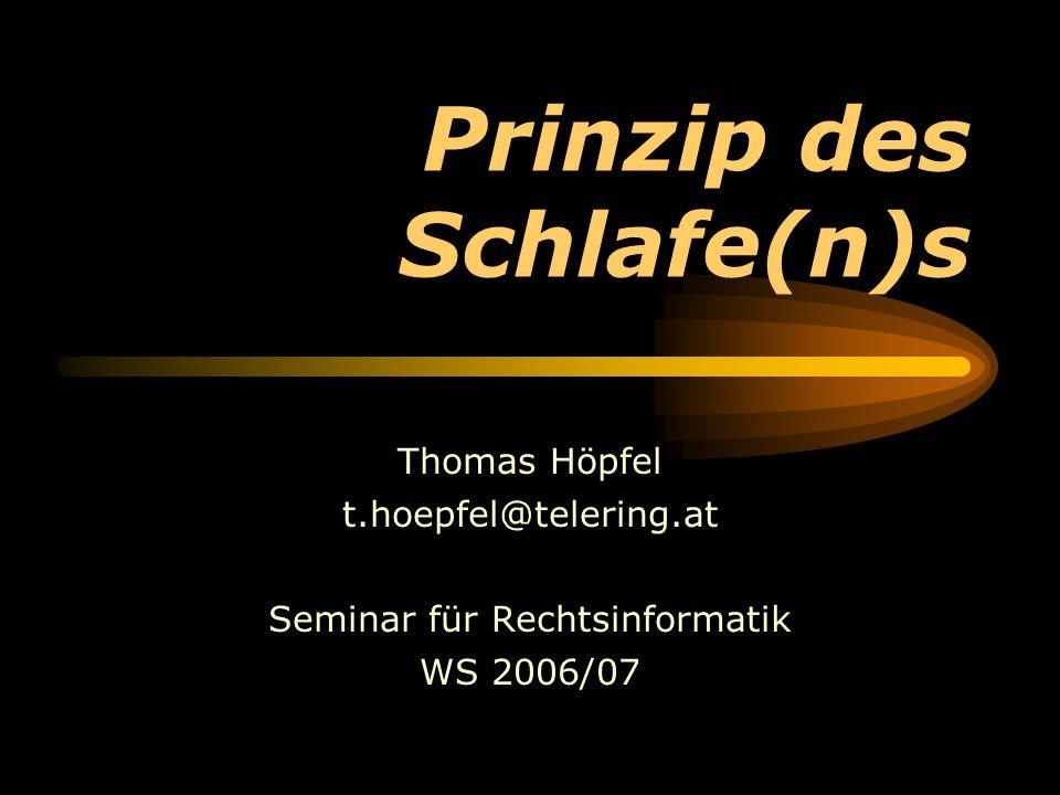 Prinzip des Schlafe(n)s Thomas Höpfel t.hoepfel@telering.at Seminar für Rechtsinformatik WS 2006/07