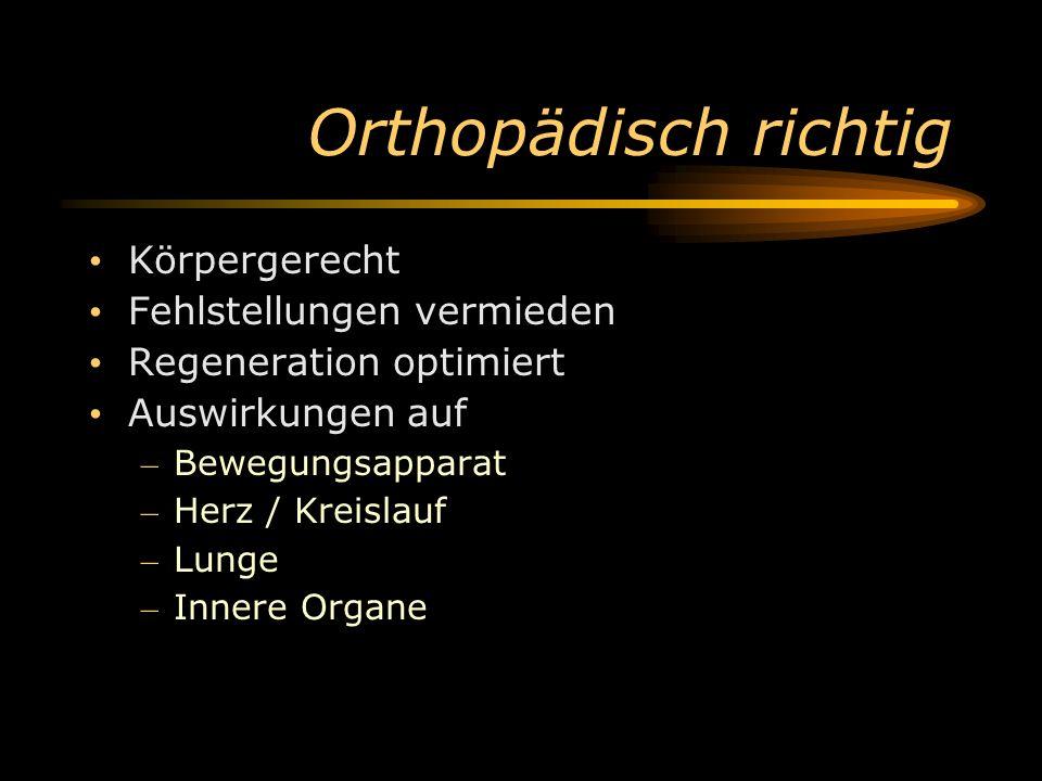 Orthopädisch richtig Körpergerecht Fehlstellungen vermieden Regeneration optimiert Auswirkungen auf – Bewegungsapparat – Herz / Kreislauf – Lunge – In