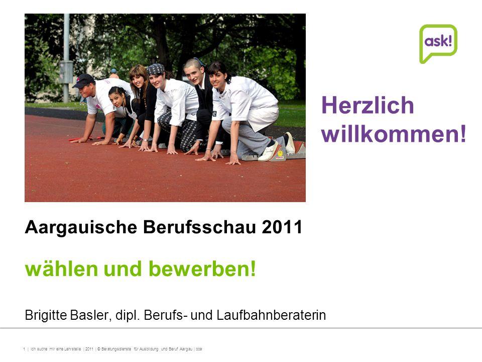 1 | Ich suche mir eine Lehrstelle | 2011 | © Beratungsdienste für Ausbildung und Beruf Aargau | bba Aargauische Berufsschau 2011 wählen und bewerben!