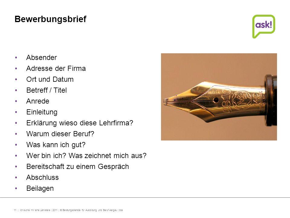 11 | Ich suche mir eine Lehrstelle | 2011 | © Beratungsdienste für Ausbildung und Beruf Aargau | bba Bewerbungsbrief Absender Adresse der Firma Ort un