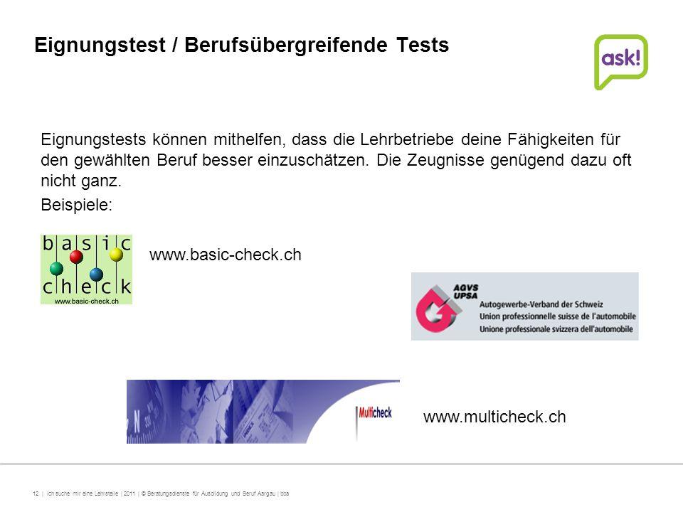 12 | Ich suche mir eine Lehrstelle | 2011 | © Beratungsdienste für Ausbildung und Beruf Aargau | bba Eignungstest / Berufsübergreifende Tests Eignungs