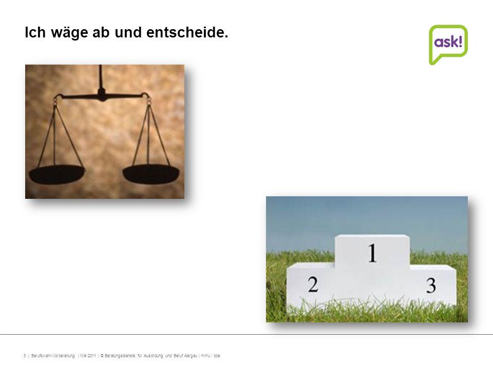 4 | Berufswahl-Vorbereitung | Mai 2011 | © Beratungsdienste für Ausbildung und Beruf Aargau | mmu / bba Entscheidungsgrundlagen Arbeits- und Sozialverhalten Eindrücke aus der Schnupperlehre Schulische Leistungen Eignungstests