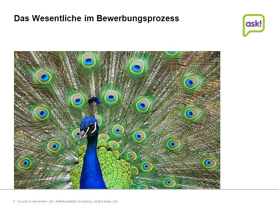 5 | Ich suche mir eine Lehrstelle | 2011 | © Beratungsdienste für Ausbildung und Beruf Aargau | bba Das Wesentliche im Bewerbungsprozess