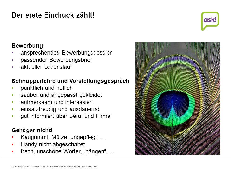 6 | Ich suche mir eine Lehrstelle | 2011 | © Beratungsdienste für Ausbildung und Beruf Aargau | bba Der erste Eindruck zählt! Bewerbung ansprechendes
