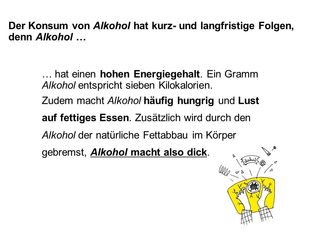 … hat einen hohen Energiegehalt. Ein Gramm Alkohol entspricht sieben Kilokalorien. Zudem macht Alkohol häufig hungrig und Lust auf fettiges Essen. Zus