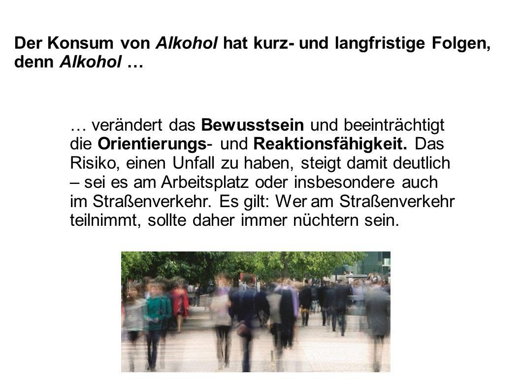 Der Konsum von Alkohol hat kurz- und langfristige Folgen, denn Alkohol … … verändert das Bewusstsein und beeinträchtigt die Orientierungs- und Reaktio