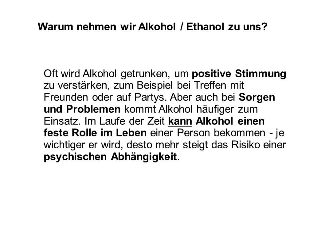 Warum nehmen wir Alkohol / Ethanol zu uns? Oft wird Alkohol getrunken, um positive Stimmung zu verstärken, zum Beispiel bei Treffen mit Freunden oder