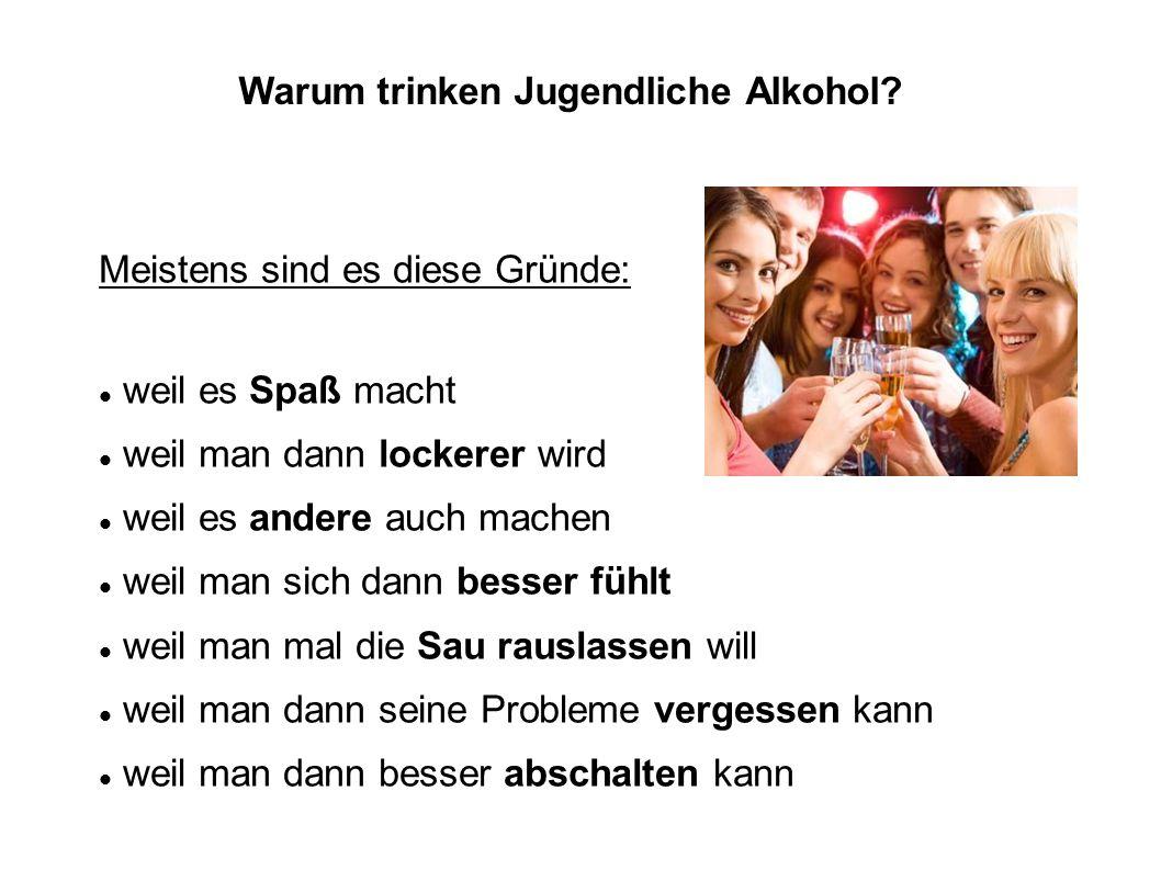 Warum trinken Jugendliche Alkohol? Meistens sind es diese Gründe: weil es Spaß macht weil man dann lockerer wird weil es andere auch machen weil man s