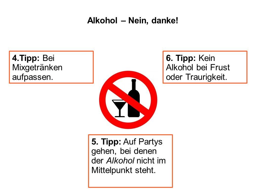 5. Tipp: Auf Partys gehen, bei denen der Alkohol nicht im Mittelpunkt steht. 4.Tipp: Bei Mixgetränken aufpassen. 6. Tipp: Kein Alkohol bei Frust oder