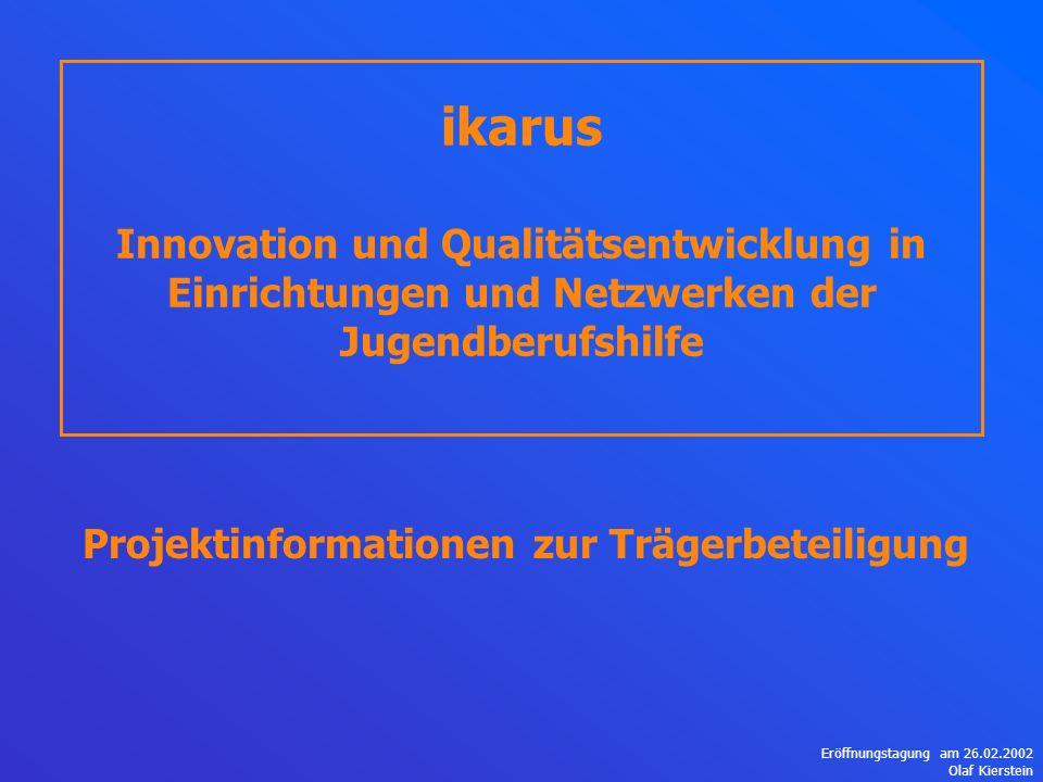 Eröffnungstagung am 26.02.2002 Olaf Kierstein ikarus Innovation und Qualitätsentwicklung in Einrichtungen und Netzwerken der Jugendberufshilfe Projektinformationen zur Trägerbeteiligung
