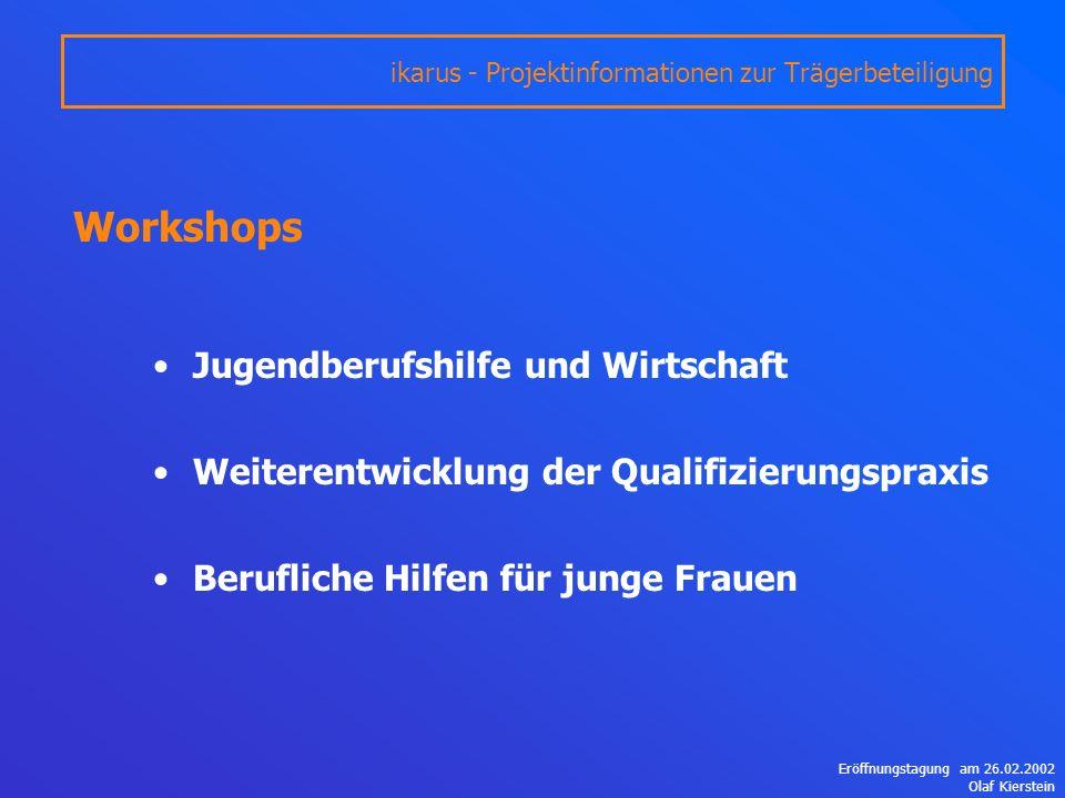 Eröffnungstagung am 26.02.2002 Olaf Kierstein Workshops Jugendberufshilfe und Wirtschaft Weiterentwicklung der Qualifizierungspraxis Berufliche Hilfen für junge Frauen ikarus - Projektinformationen zur Trägerbeteiligung