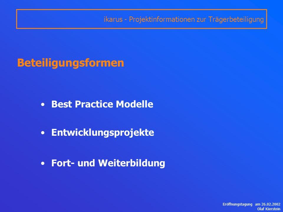 Eröffnungstagung am 26.02.2002 Olaf Kierstein Best Practice Modelle Entwicklungsprojekte Fort- und Weiterbildung ikarus - Projektinformationen zur Trägerbeteiligung Beteiligungsformen