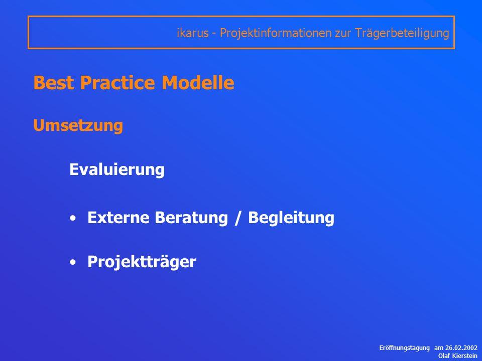 Eröffnungstagung am 26.02.2002 Olaf Kierstein Best Practice Modelle Umsetzung Evaluierung Externe Beratung / Begleitung Projektträger ikarus - Projektinformationen zur Trägerbeteiligung