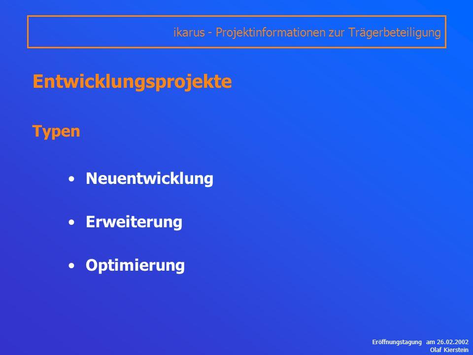 Eröffnungstagung am 26.02.2002 Olaf Kierstein Entwicklungsprojekte Typen Neuentwicklung Erweiterung Optimierung ikarus - Projektinformationen zur Trägerbeteiligung