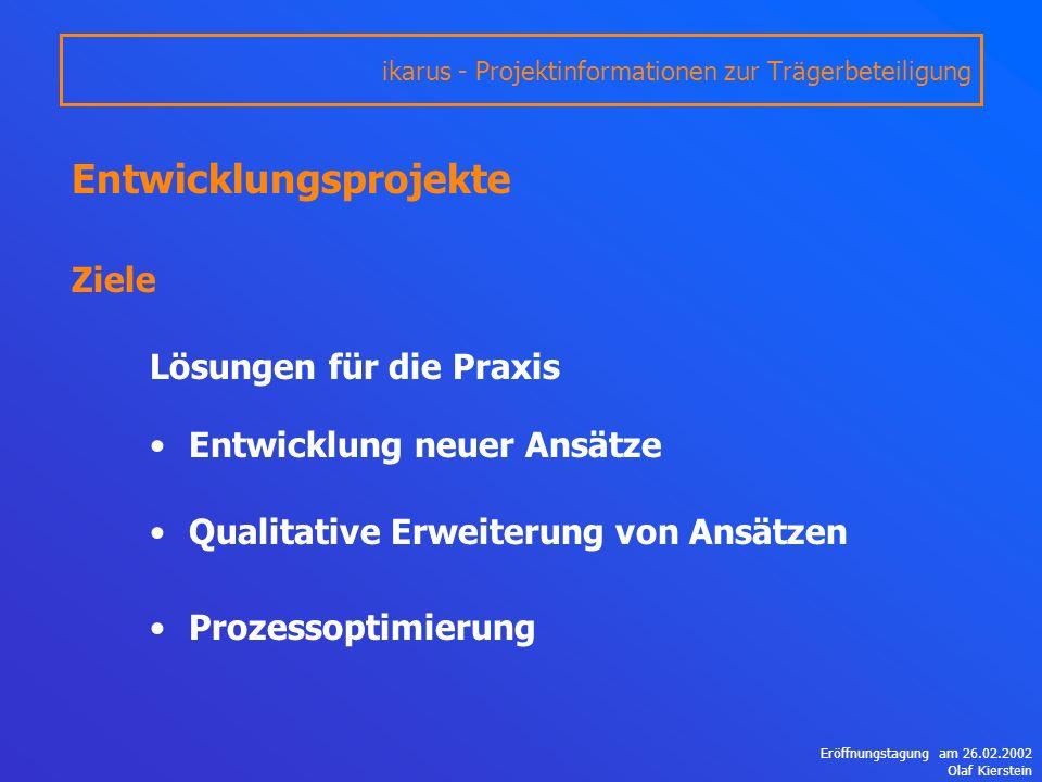 Eröffnungstagung am 26.02.2002 Olaf Kierstein Entwicklungsprojekte Ziele Lösungen für die Praxis Entwicklung neuer Ansätze Qualitative Erweiterung von Ansätzen Prozessoptimierung ikarus - Projektinformationen zur Trägerbeteiligung