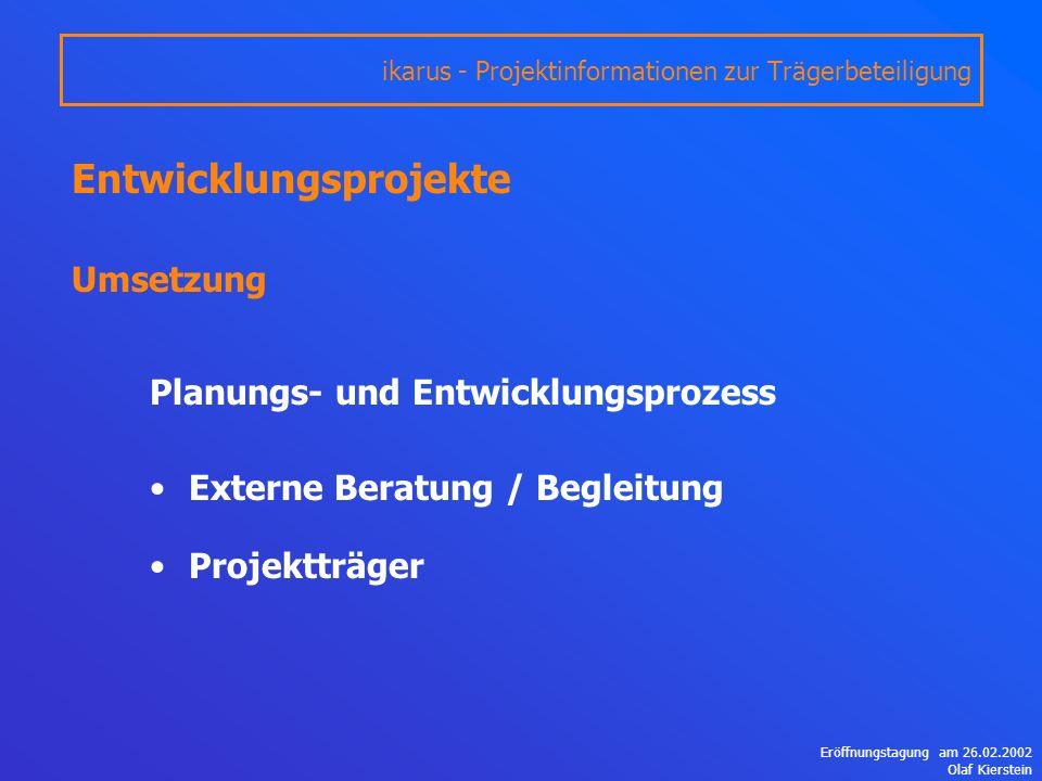 Eröffnungstagung am 26.02.2002 Olaf Kierstein Entwicklungsprojekte Umsetzung Planungs- und Entwicklungsprozess Externe Beratung / Begleitung Projektträger ikarus - Projektinformationen zur Trägerbeteiligung