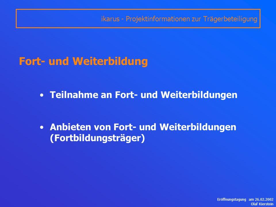 Eröffnungstagung am 26.02.2002 Olaf Kierstein Fort- und Weiterbildung Teilnahme an Fort- und Weiterbildungen Anbieten von Fort- und Weiterbildungen (Fortbildungsträger) ikarus - Projektinformationen zur Trägerbeteiligung