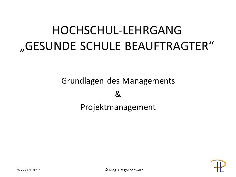 HOCHSCHUL-LEHRGANG GESUNDE SCHULE BEAUFTRAGTER Grundlagen des Managements & Projektmanagement © Mag. Gregor Schwarz 26./27.01.2012