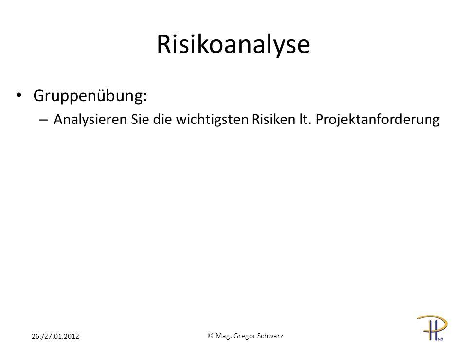 Risikoanalyse Gruppenübung: – Analysieren Sie die wichtigsten Risiken lt. Projektanforderung © Mag. Gregor Schwarz 26./27.01.2012