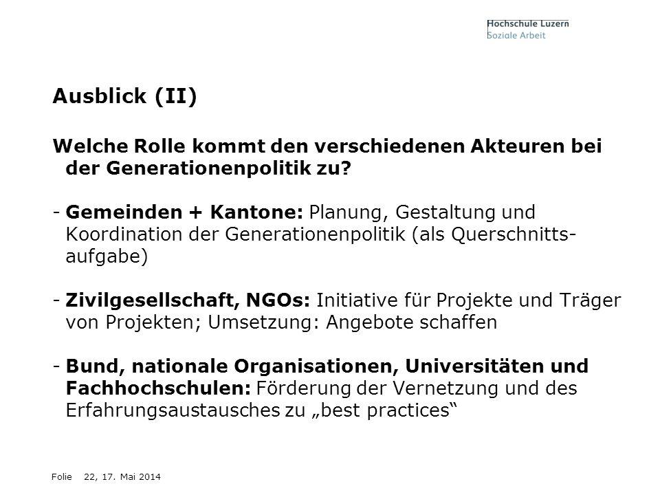 Folie22, 17. Mai 2014 Ausblick (II) Welche Rolle kommt den verschiedenen Akteuren bei der Generationenpolitik zu? -Gemeinden + Kantone: Planung, Gesta