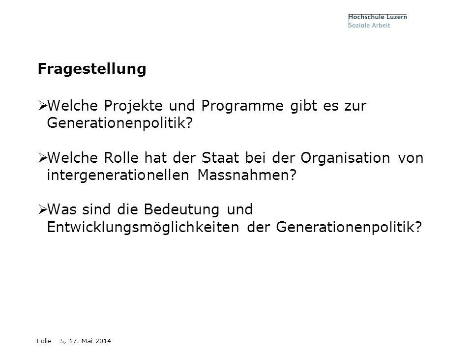 Folie5, 17. Mai 2014 Fragestellung Welche Projekte und Programme gibt es zur Generationenpolitik? Welche Rolle hat der Staat bei der Organisation von